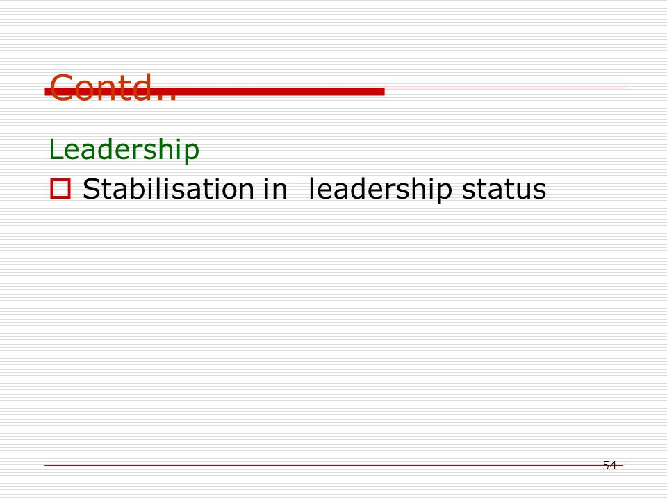 54 Contd.. Leadership  Stabilisation in leadership status