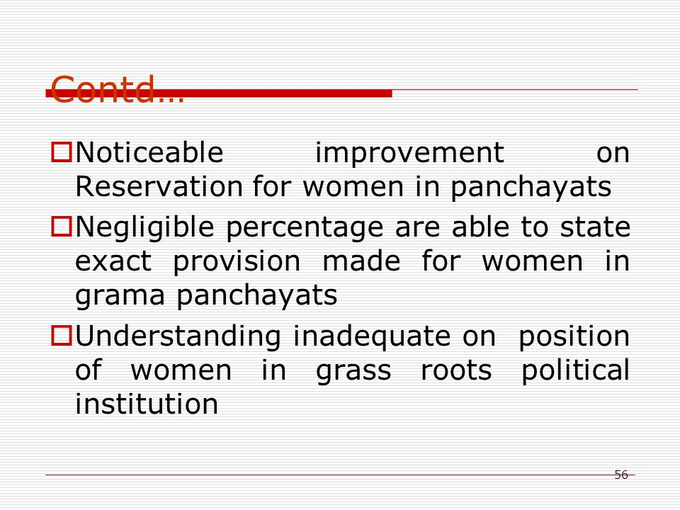 56 Contd…  Noticeable improvement on Reservation for women in panchayats  Negligible percentage are able to state exact provision made for women in grama panchayats  Understanding inadequate on position of women in grass roots political institution