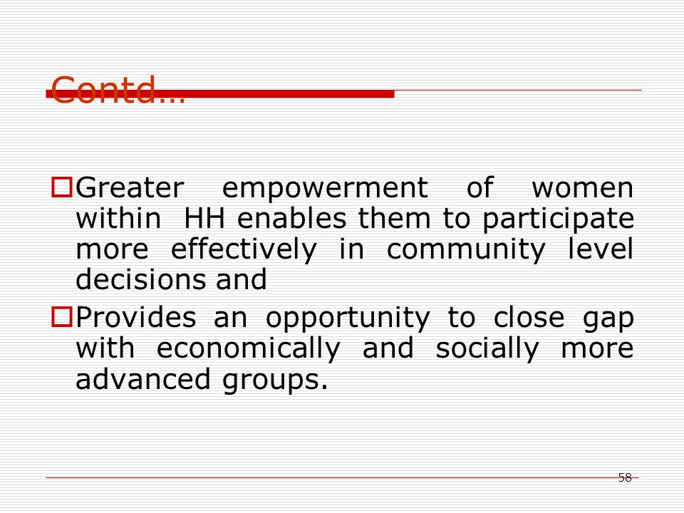 58 Contd…  Greater empowerment of women within HH enables them to participate more effectively in community level decisions and  Provides an opportunity to close gap with economically and socially more advanced groups.