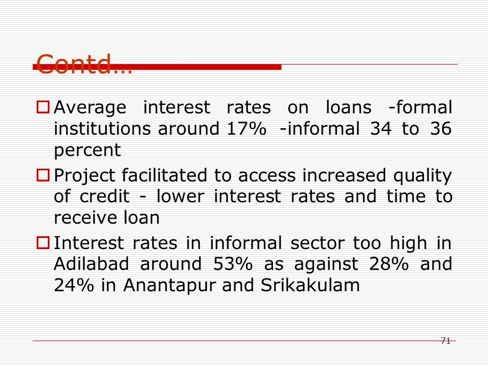 71 Contd…  Average interest rates on loans -formal institutions around 17%-informal 34 to 36 percent  Project facilitated to access increased qualit