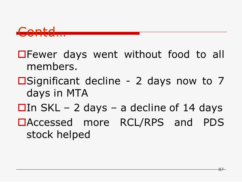 87 Contd…  Fewer days went without food to all members.  Significant decline - 2 days now to 7 days in MTA  In SKL – 2 days – a decline of 14 days