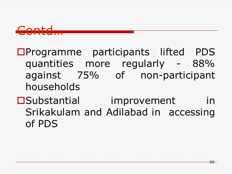 88 Contd…  Programme participants lifted PDS quantities more regularly - 88% against 75% of non-participant households  Substantial improvement in S