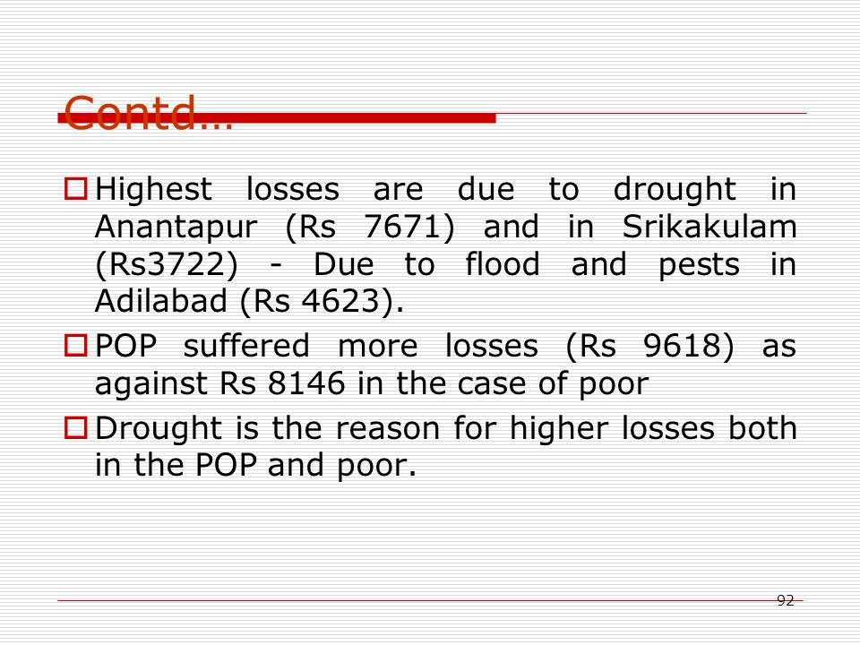 92 Contd…  Highest losses are due to drought in Anantapur (Rs 7671) and in Srikakulam (Rs3722) - Due to flood and pests in Adilabad (Rs 4623).  POP