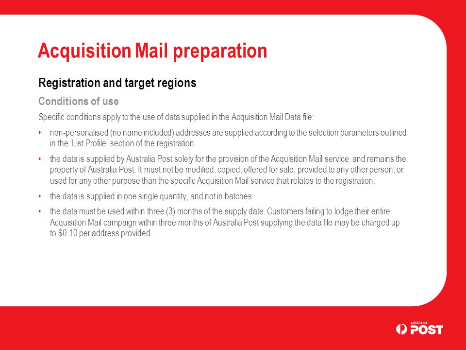 Acquisition Mail preparation Registration and target regions Conditions of use Specific conditions apply to the use of data supplied in the Acquisition Mail Data file: non-personalised (no name included) addresses are supplied according to the selection parameters outlined in the 'List Profile' section of the registration.