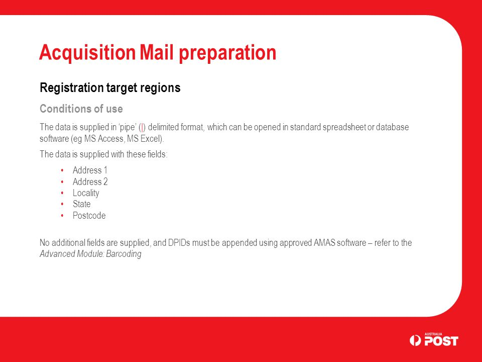 Acquisition Mail preparation Registration target regions Conditions of use The data is supplied in 'pipe' (|) delimited format, which can be opened in standard spreadsheet or database software (eg MS Access, MS Excel).