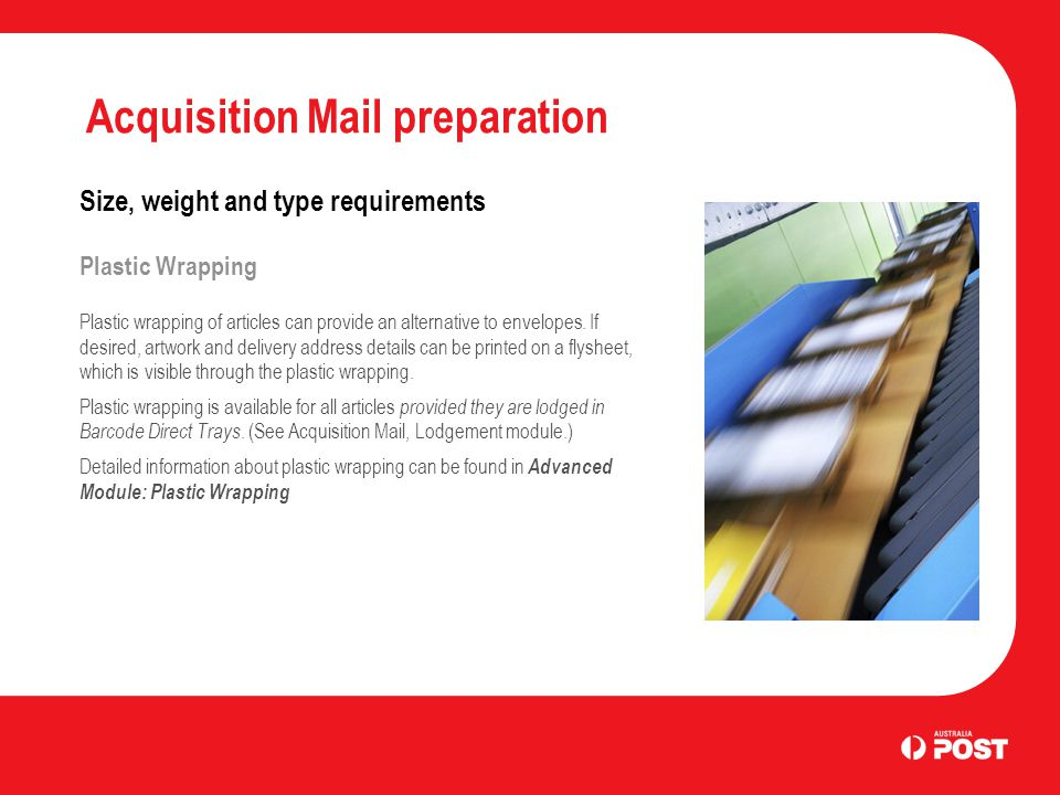 Acquisition Mail preparation Size, weight and type requirements Plastic Wrapping Plastic wrapping of articles can provide an alternative to envelopes.