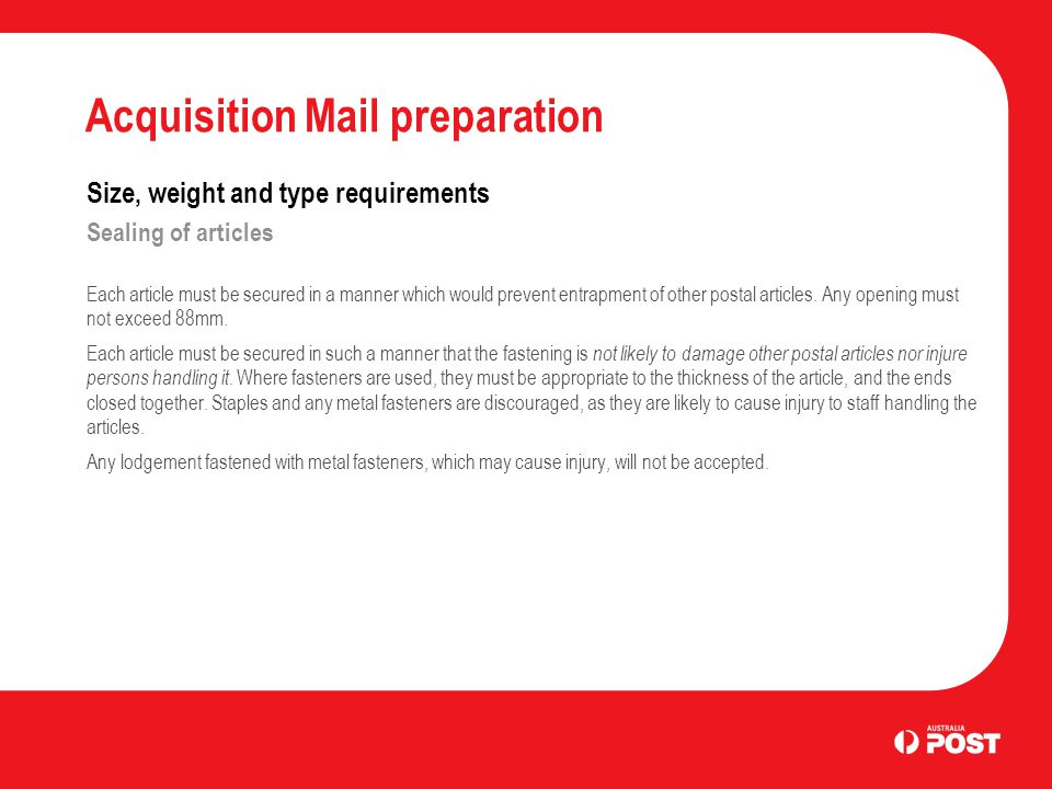 Acquisition Mail preparation Size, weight and type requirements Sealing of articles Each article must be secured in a manner which would prevent entrapment of other postal articles.