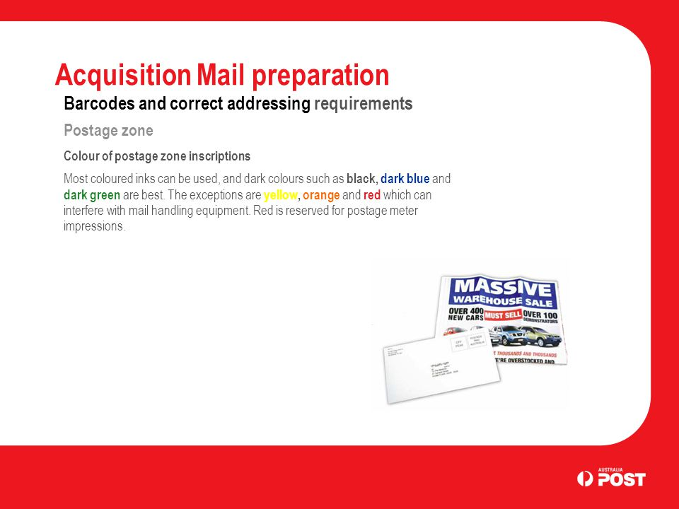 Acquisition Mail preparation Barcodes and correct addressing requirements Postage zone Colour of postage zone inscriptions Most coloured inks can be used, and dark colours such as black, dark blue and dark green are best.