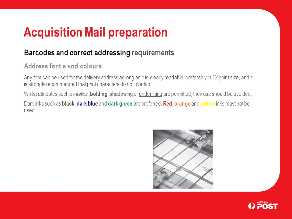 Acquisition Mail preparation Barcodes and correct addressing requirements Address font s and colours Any font can be used for the delivery address as