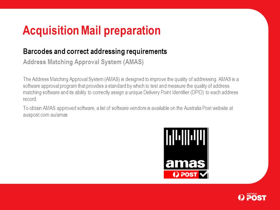 Acquisition Mail preparation Barcodes and correct addressing requirements Address Matching Approval System (AMAS) The Address Matching Approval System