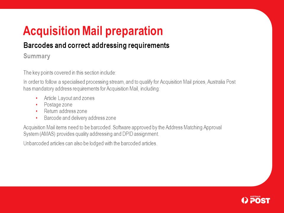 Acquisition Mail preparation Barcodes and correct addressing requirements Summary The key points covered in this section include: In order to follow a specialised processing stream, and to qualify for Acquisition Mail prices, Australia Post has mandatory address requirements for Acquisition Mail, including: Article Layout and zones Postage zone Return address zone Barcode and delivery address zone Acquisition Mail items need to be barcoded.