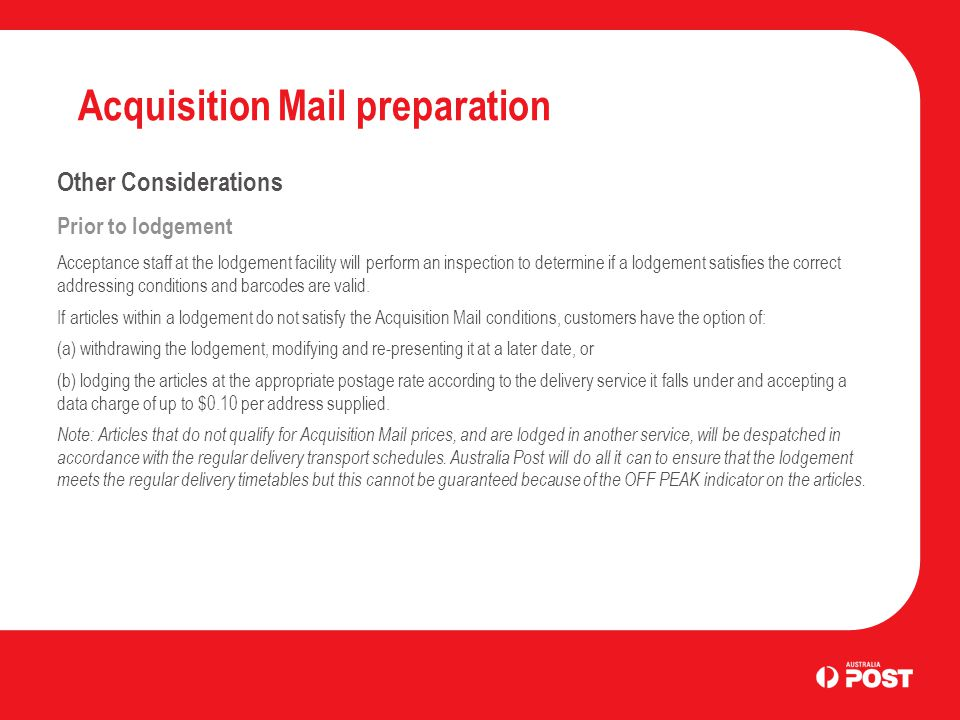 Acquisition Mail preparation Other Considerations Prior to lodgement Acceptance staff at the lodgement facility will perform an inspection to determine if a lodgement satisfies the correct addressing conditions and barcodes are valid.