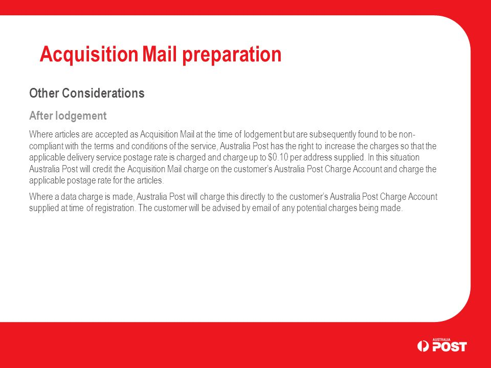 Acquisition Mail preparation Other Considerations After lodgement Where articles are accepted as Acquisition Mail at the time of lodgement but are subsequently found to be non- compliant with the terms and conditions of the service, Australia Post has the right to increase the charges so that the applicable delivery service postage rate is charged and charge up to $0.10 per address supplied.