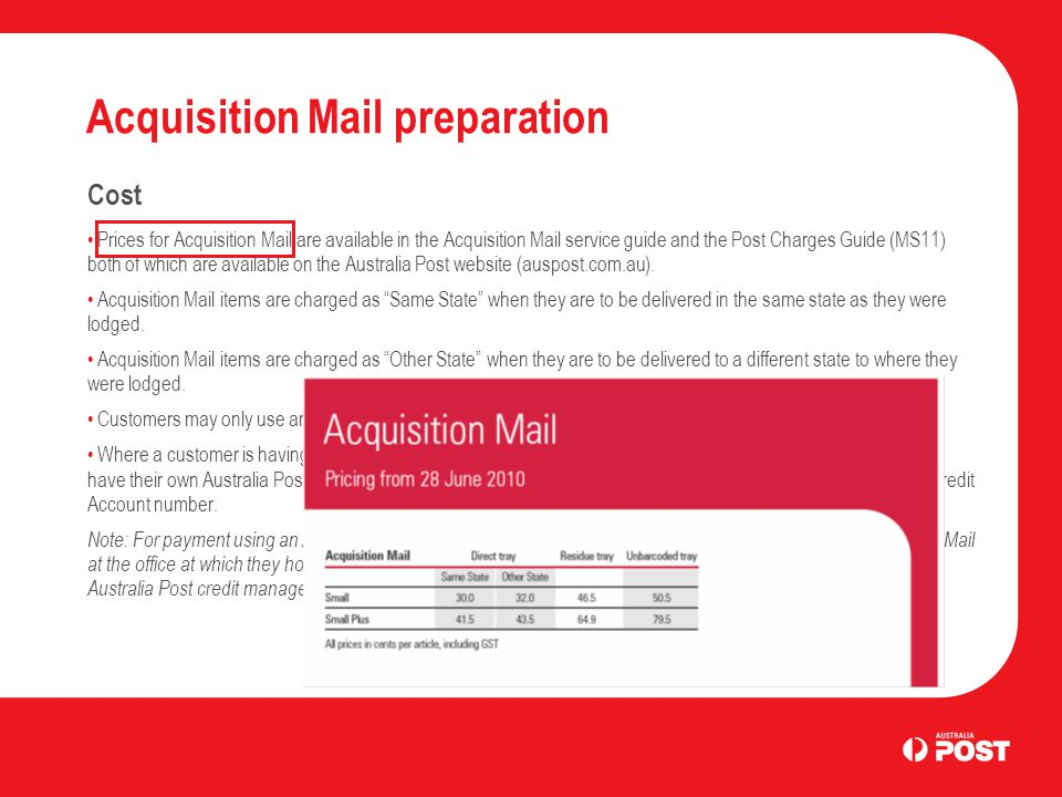 Acquisition Mail preparation Cost Prices for Acquisition Mail are available in the Acquisition Mail service guide and the Post Charges Guide (MS11) both of which are available on the Australia Post website (auspost.com.au).