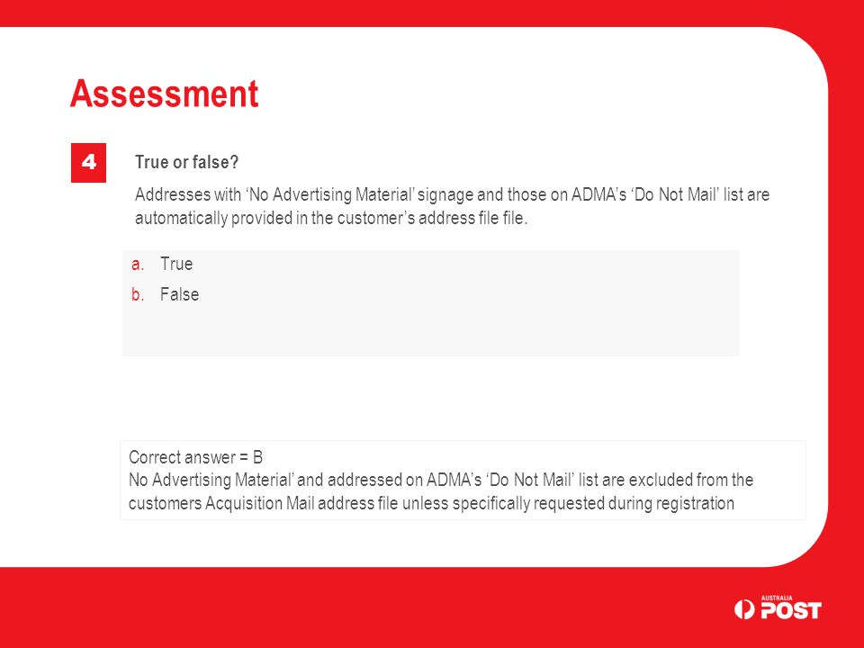 a.True b.False Assessment 4 Correct answer = B No Advertising Material' and addressed on ADMA's 'Do Not Mail' list are excluded from the customers Acq