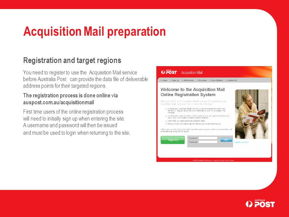 Acquisition Mail preparation Registration and target regions You need to register to use the Acquisition Mail service before Australia Post can provide the data file of deliverable address points for their targeted regions.