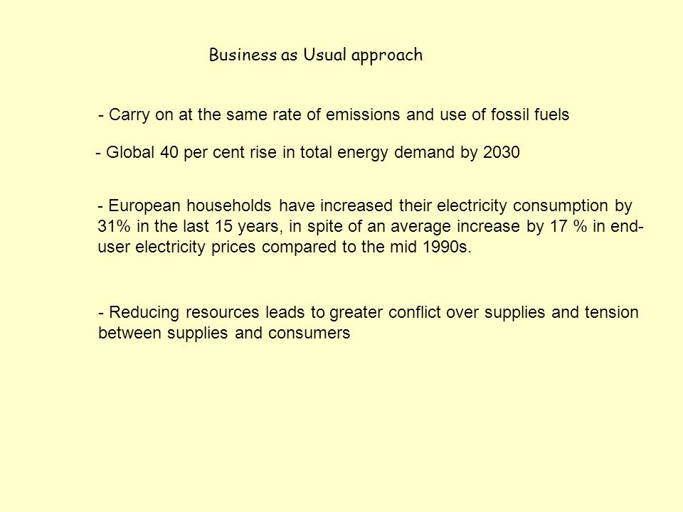 Business as Usual approach - Global 40 per cent rise in total energy demand by 2030 - European households have increased their electricity consumption by 31% in the last 15 years, in spite of an average increase by 17 % in end- user electricity prices compared to the mid 1990s.