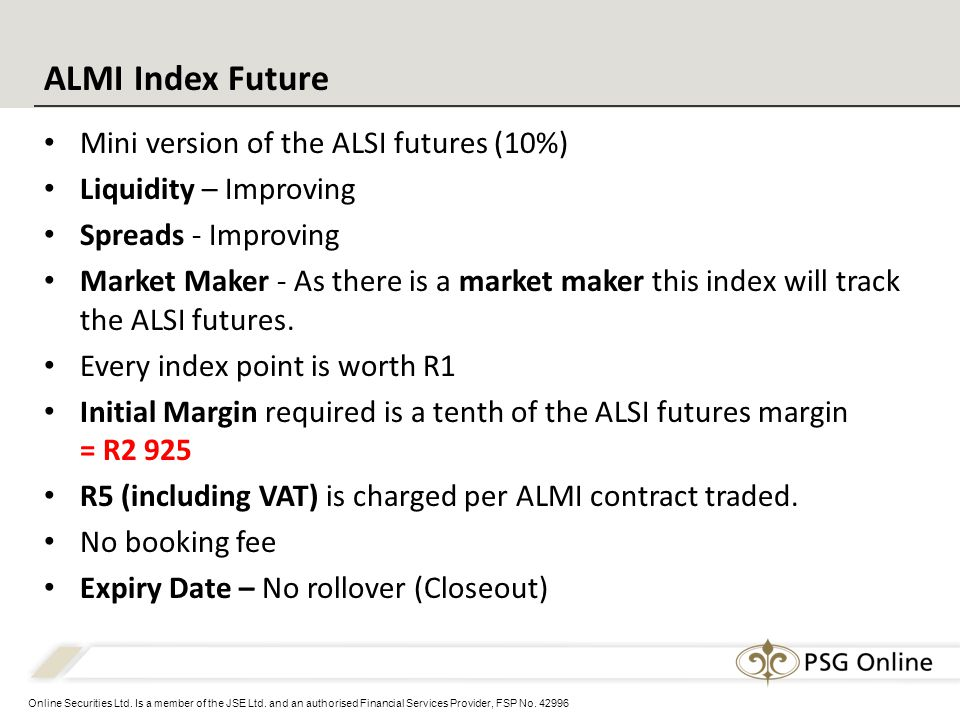 Online Securities Ltd. Is a member of the JSE Ltd. and an authorised Financial Services Provider, FSP No. 42996 Mini version of the ALSI futures (10%)