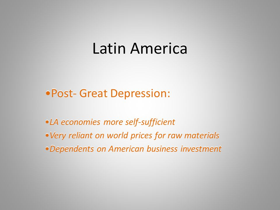 Latin America Post- Great Depression: LA economies more self-sufficient Very reliant on world prices for raw materials Dependents on American business investment Post- Great Depression: LA economies more self-sufficient Very reliant on world prices for raw materials Dependents on American business investment