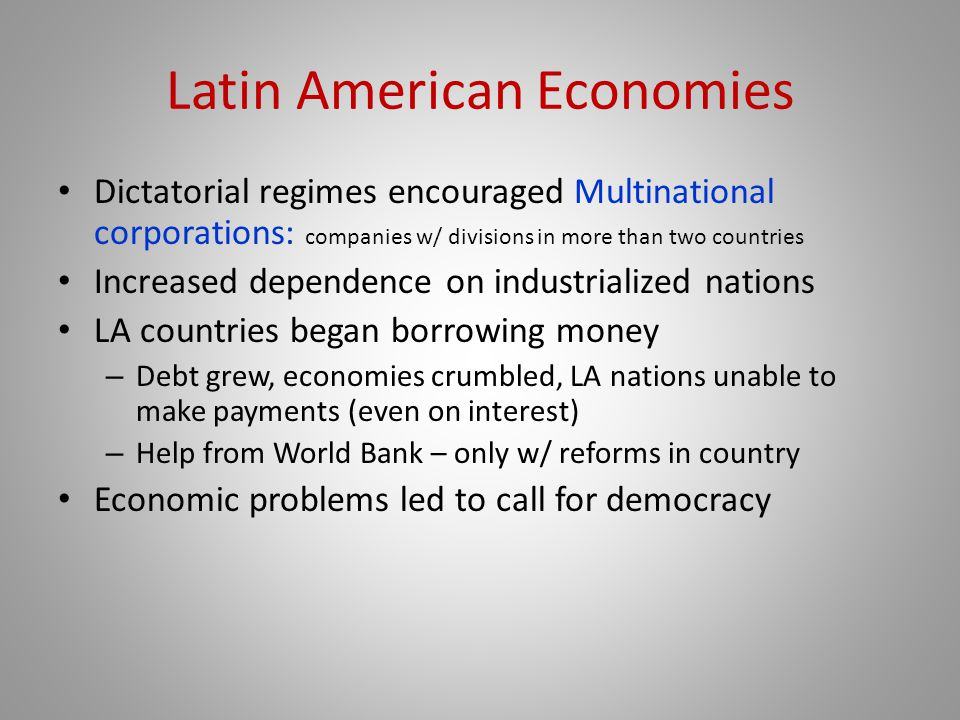 Latin American Economies Dictatorial regimes encouraged Multinational corporations: companies w/ divisions in more than two countries Increased dependence on industrialized nations LA countries began borrowing money – Debt grew, economies crumbled, LA nations unable to make payments (even on interest) – Help from World Bank – only w/ reforms in country Economic problems led to call for democracy