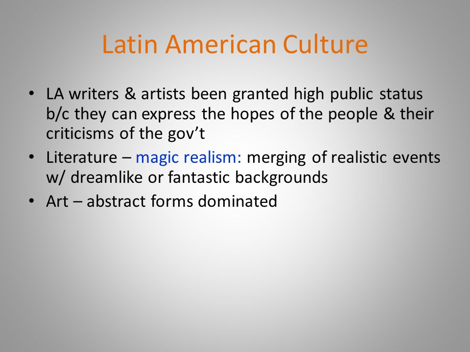 Latin American Culture LA writers & artists been granted high public status b/c they can express the hopes of the people & their criticisms of the gov't Literature – magic realism: merging of realistic events w/ dreamlike or fantastic backgrounds Art – abstract forms dominated