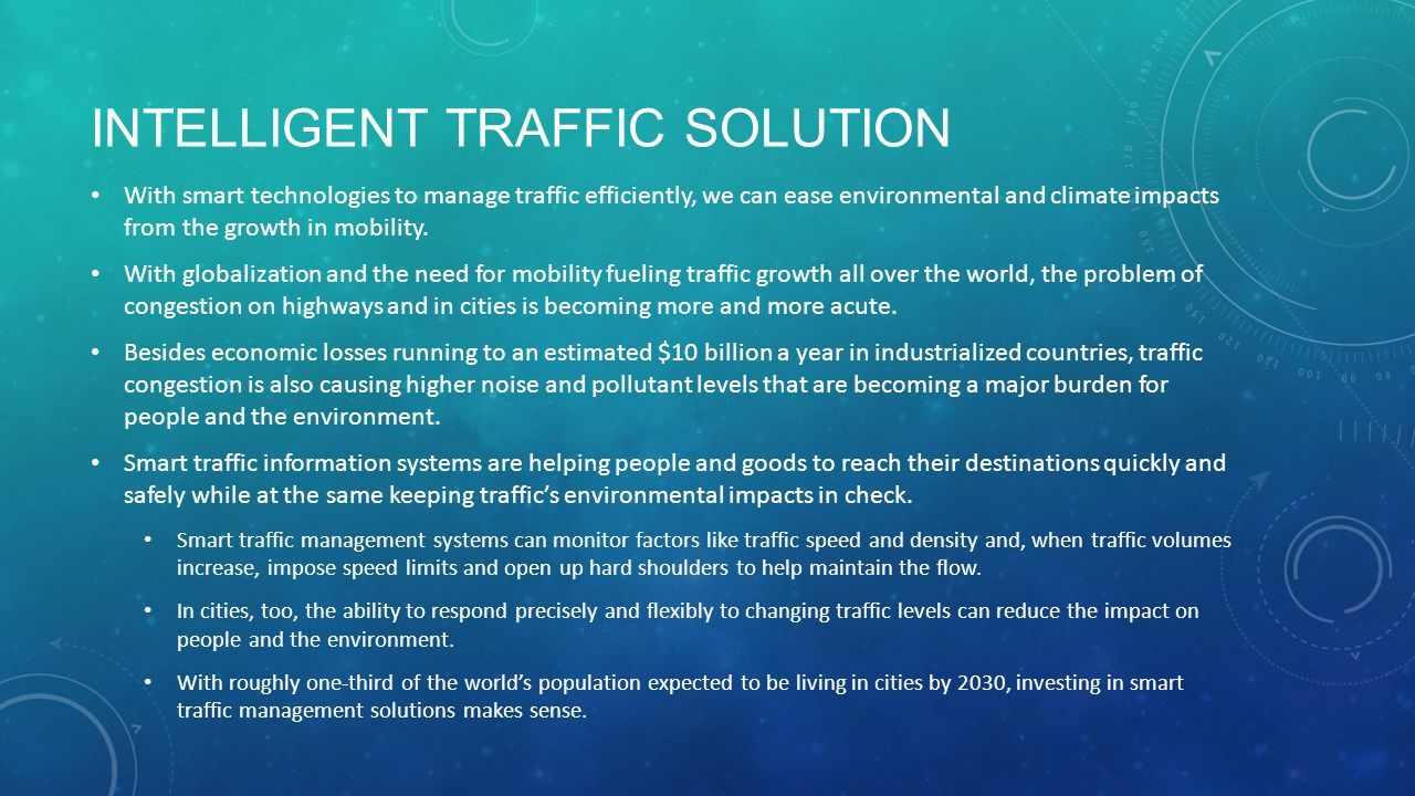 INTELLIGENT TRAFFIC SOLUTION With smart technologies to manage traffic efficiently, we can ease environmental and climate impacts from the growth in mobility.