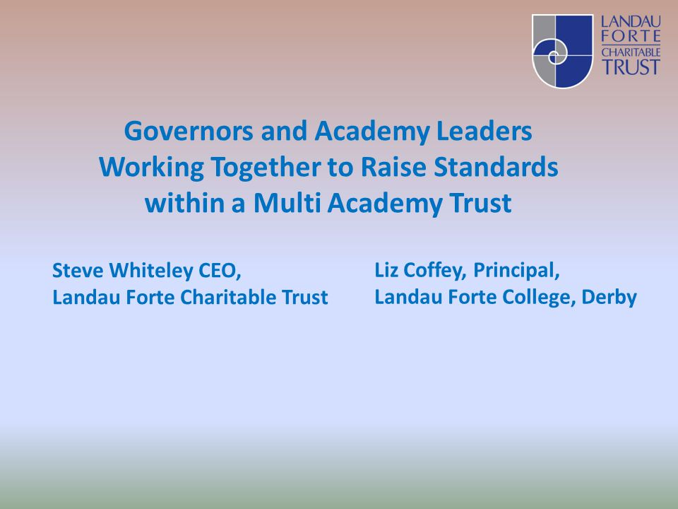 Governors and Academy Leaders Working Together to Raise Standards within a Multi Academy Trust Steve Whiteley CEO, Landau Forte Charitable Trust Liz Coffey, Principal, Landau Forte College, Derby