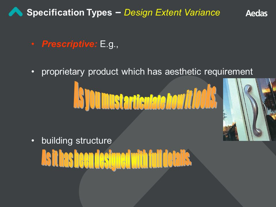 Prescriptive: E.g., proprietary product which has aesthetic requirement building structure Specification Types – Design Extent Variance