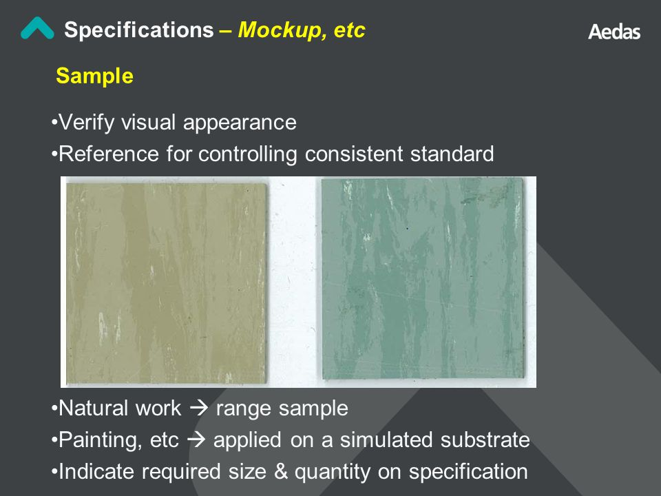 Sample Verify visual appearance Reference for controlling consistent standard Natural work  range sample Painting, etc  applied on a simulated substrate Indicate required size & quantity on specification Specifications – Mockup, etc