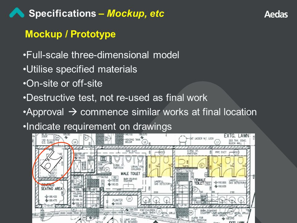 Mockup / Prototype Full-scale three-dimensional model Utilise specified materials On-site or off-site Destructive test, not re-used as final work Approval  commence similar works at final location Indicate requirement on drawings Specifications – Mockup, etc