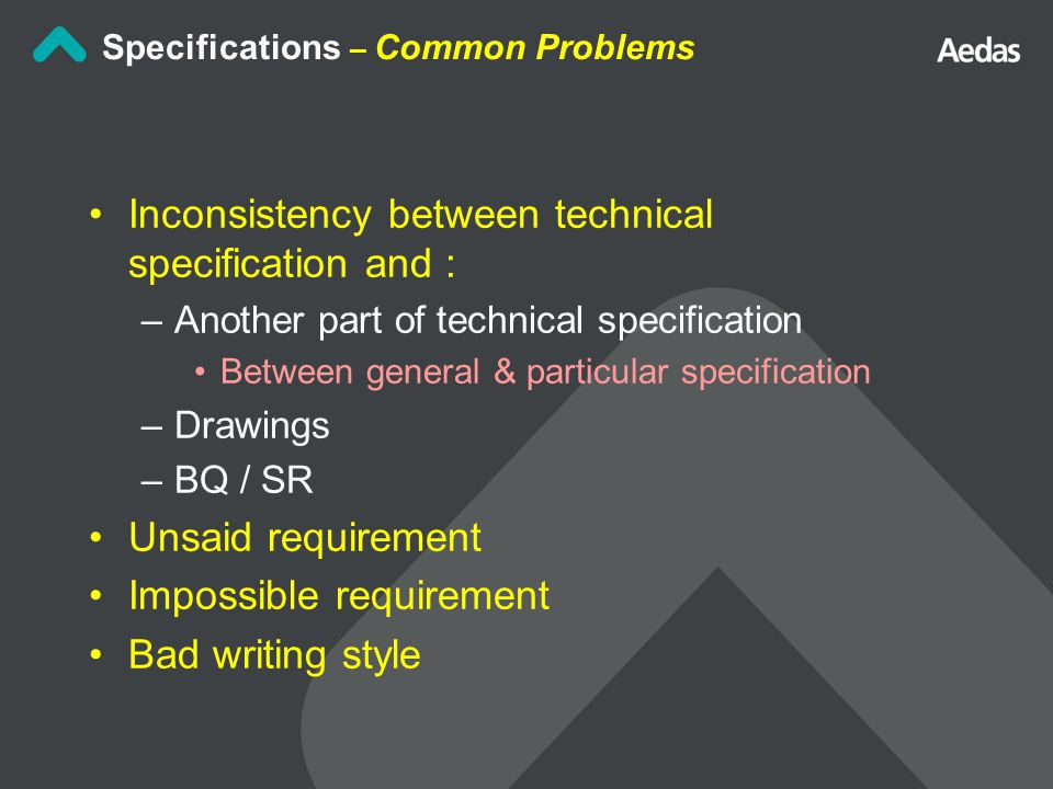 Inconsistency between technical specification and : –Another part of technical specification Between general & particular specification –Drawings –BQ / SR Unsaid requirement Impossible requirement Bad writing style Specifications – Common Problems