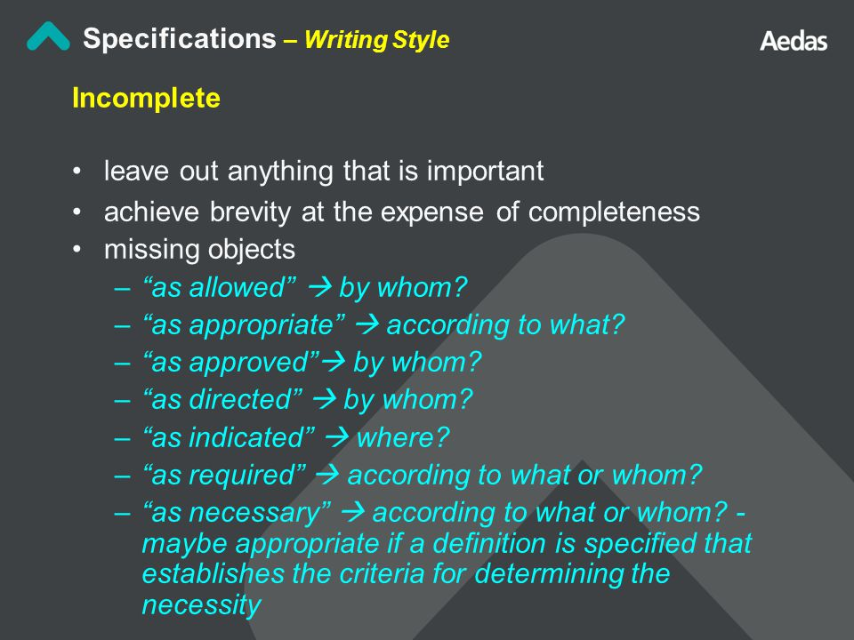 Specifications – Writing Style Incomplete leave out anything that is important achieve brevity at the expense of completeness missing objects – as allowed  by whom.