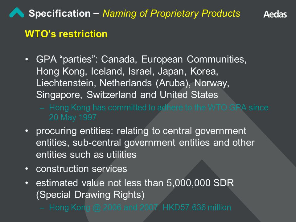 Specification – Naming of Proprietary Products WTO's restriction GPA parties : Canada, European Communities, Hong Kong, Iceland, Israel, Japan, Korea, Liechtenstein, Netherlands (Aruba), Norway, Singapore, Switzerland and United States –Hong Kong has committed to adhere to the WTO GPA since 20 May 1997 procuring entities: relating to central government entities, sub-central government entities and other entities such as utilities construction services estimated value not less than 5,000,000 SDR (Special Drawing Rights) –Hong Kong @ 2006 and 2007: HKD57.636 million