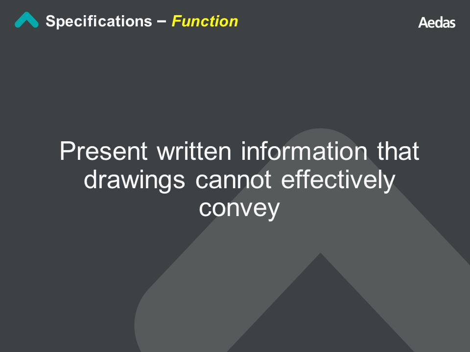 Present written information that drawings cannot effectively convey Specifications – Function
