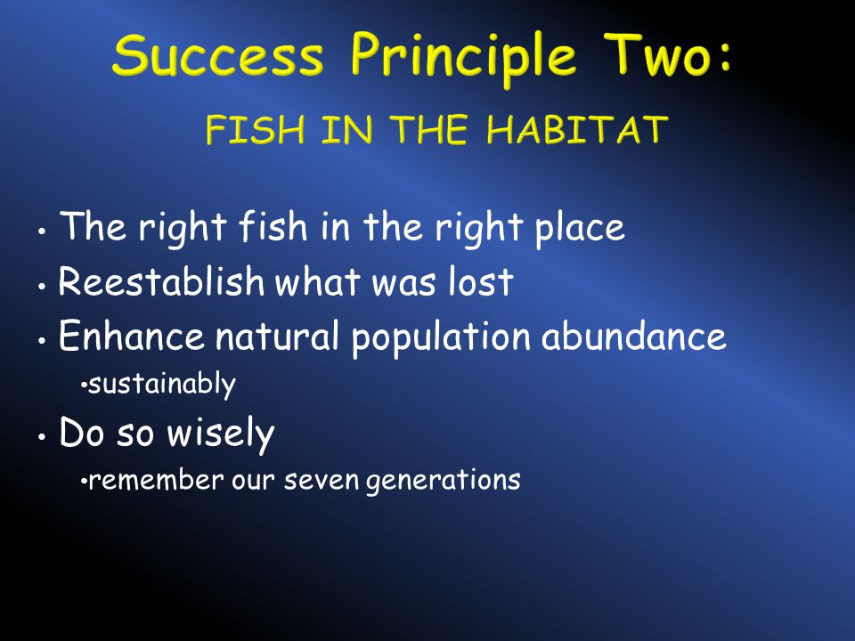 The right fish in the right place Reestablish what was lost Enhance natural population abundance sustainably Do so wisely remember our seven generatio