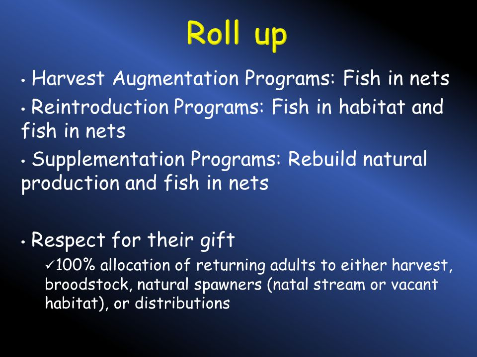 Harvest Augmentation Programs: Fish in nets Reintroduction Programs: Fish in habitat and fish in nets Supplementation Programs: Rebuild natural production and fish in nets Respect for their gift 100% allocation of returning adults to either harvest, broodstock, natural spawners (natal stream or vacant habitat), or distributions