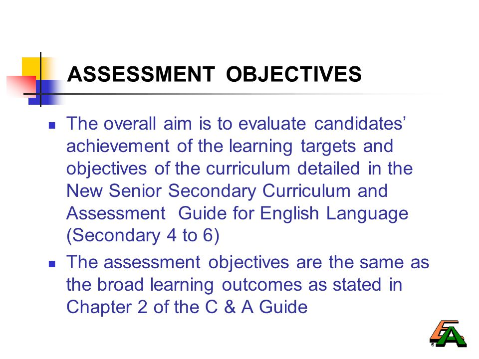 ASSESSMENT OBJECTIVES The overall aim is to evaluate candidates' achievement of the learning targets and objectives of the curriculum detailed in the New Senior Secondary Curriculum and Assessment Guide for English Language (Secondary 4 to 6) The assessment objectives are the same as the broad learning outcomes as stated in Chapter 2 of the C & A Guide