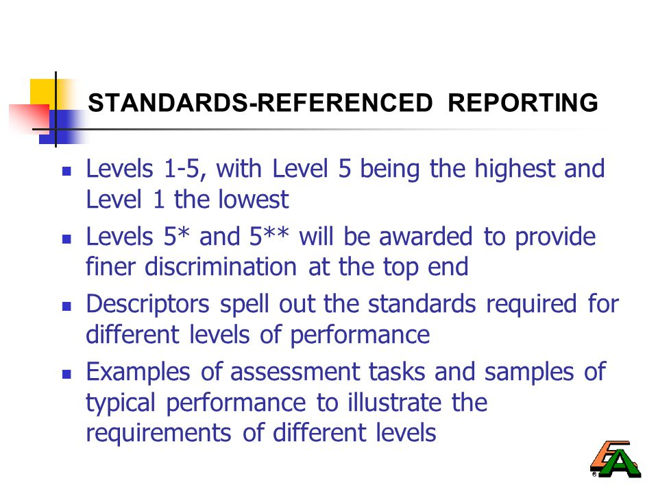 STANDARDS-REFERENCED REPORTING Levels 1-5, with Level 5 being the highest and Level 1 the lowest Levels 5* and 5** will be awarded to provide finer discrimination at the top end Descriptors spell out the standards required for different levels of performance Examples of assessment tasks and samples of typical performance to illustrate the requirements of different levels