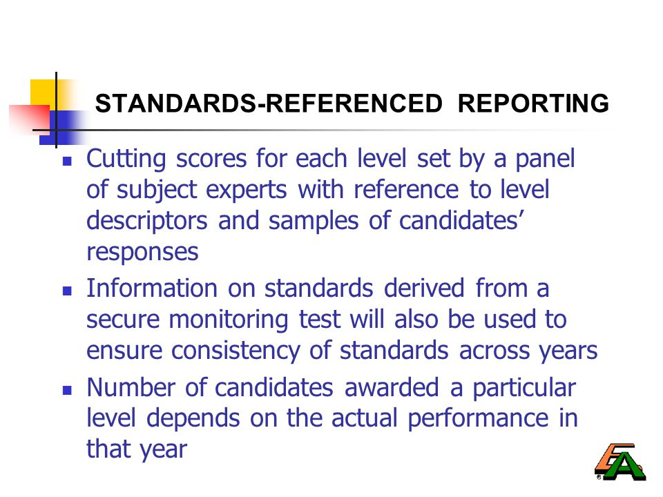 STANDARDS-REFERENCED REPORTING Cutting scores for each level set by a panel of subject experts with reference to level descriptors and samples of candidates' responses Information on standards derived from a secure monitoring test will also be used to ensure consistency of standards across years Number of candidates awarded a particular level depends on the actual performance in that year