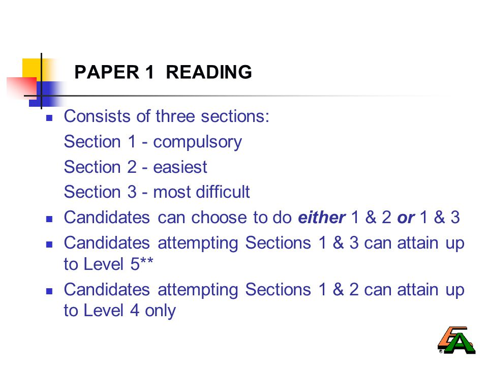 PAPER 1 READING Consists of three sections: Section 1 - compulsory Section 2 - easiest Section 3 - most difficult Candidates can choose to do either 1 & 2 or 1 & 3 Candidates attempting Sections 1 & 3 can attain up to Level 5** Candidates attempting Sections 1 & 2 can attain up to Level 4 only