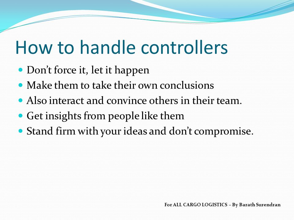 How to handle controllers Don't force it, let it happen Make them to take their own conclusions Also interact and convince others in their team.