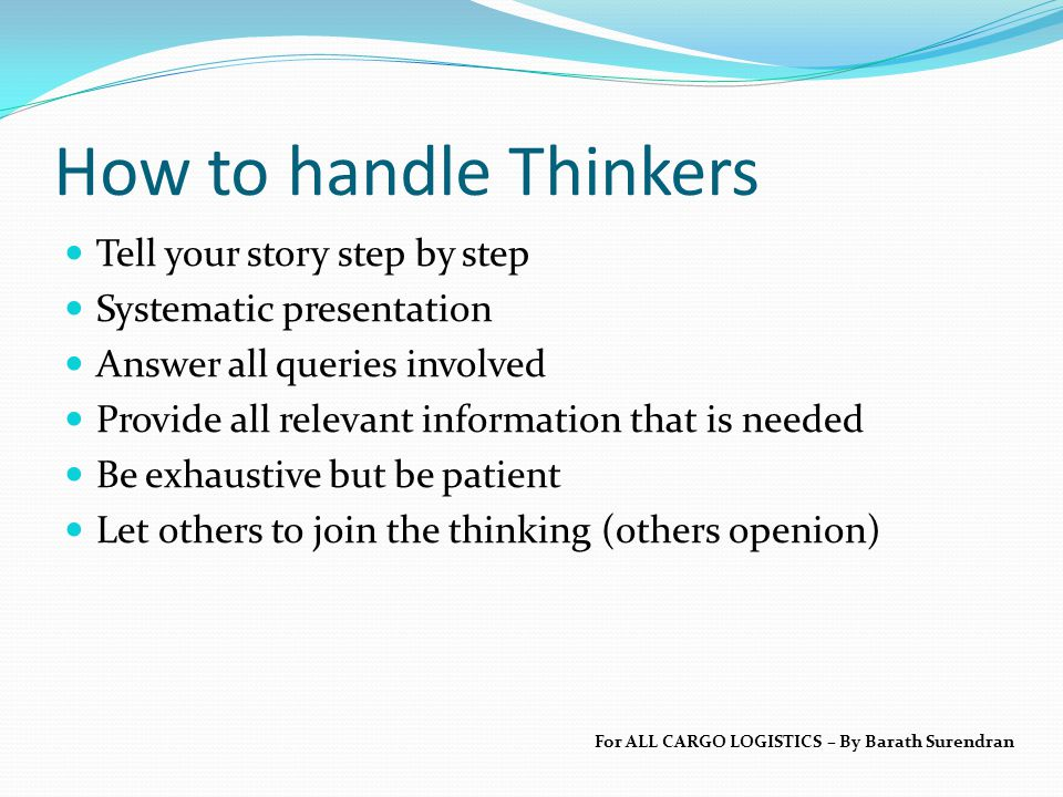 How to handle Thinkers Tell your story step by step Systematic presentation Answer all queries involved Provide all relevant information that is needed Be exhaustive but be patient Let others to join the thinking (others openion) For ALL CARGO LOGISTICS – By Barath Surendran