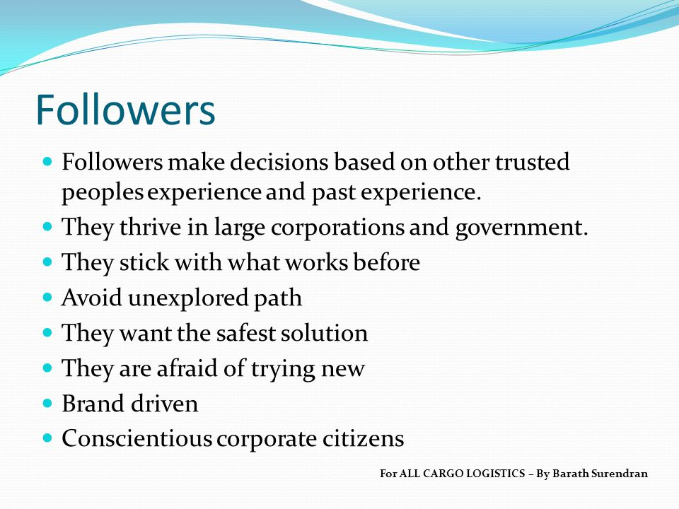Followers Followers make decisions based on other trusted peoples experience and past experience. They thrive in large corporations and government. Th