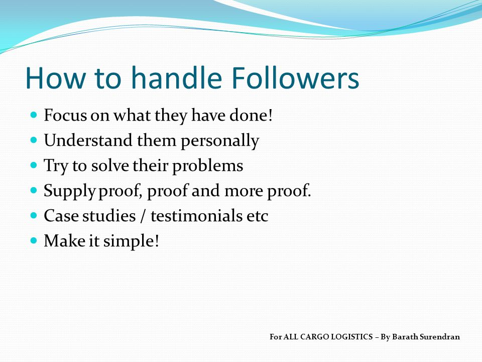 How to handle Followers Focus on what they have done! Understand them personally Try to solve their problems Supply proof, proof and more proof. Case