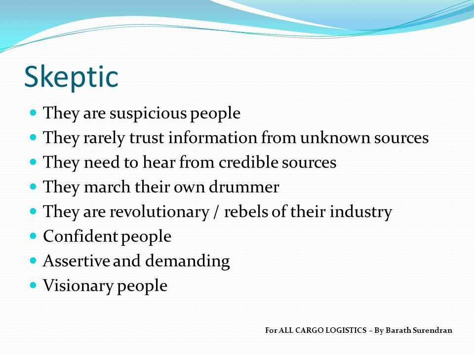 Skeptic They are suspicious people They rarely trust information from unknown sources They need to hear from credible sources They march their own drummer They are revolutionary / rebels of their industry Confident people Assertive and demanding Visionary people For ALL CARGO LOGISTICS – By Barath Surendran