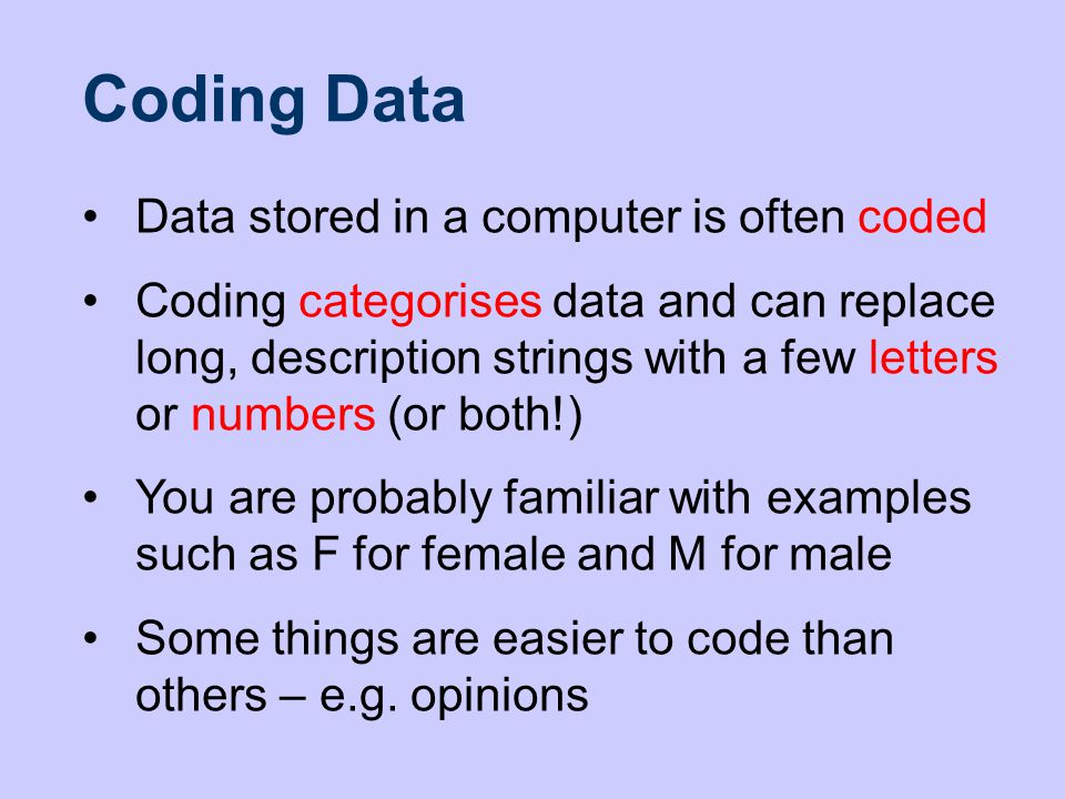 Data stored in a computer is often coded Coding categorises data and can replace long, description strings with a few letters or numbers (or both!) You are probably familiar with examples such as F for female and M for male Some things are easier to code than others – e.g.