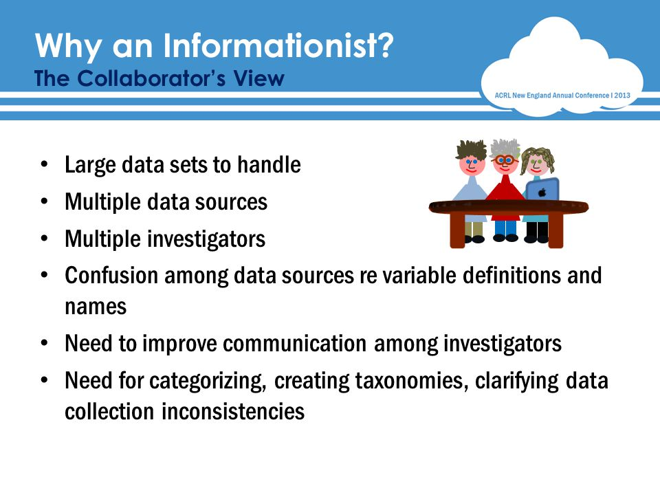 Large data sets to handle Multiple data sources Multiple investigators Confusion among data sources re variable definitions and names Need to improve communication among investigators Need for categorizing, creating taxonomies, clarifying data collection inconsistencies Why an Informationist.