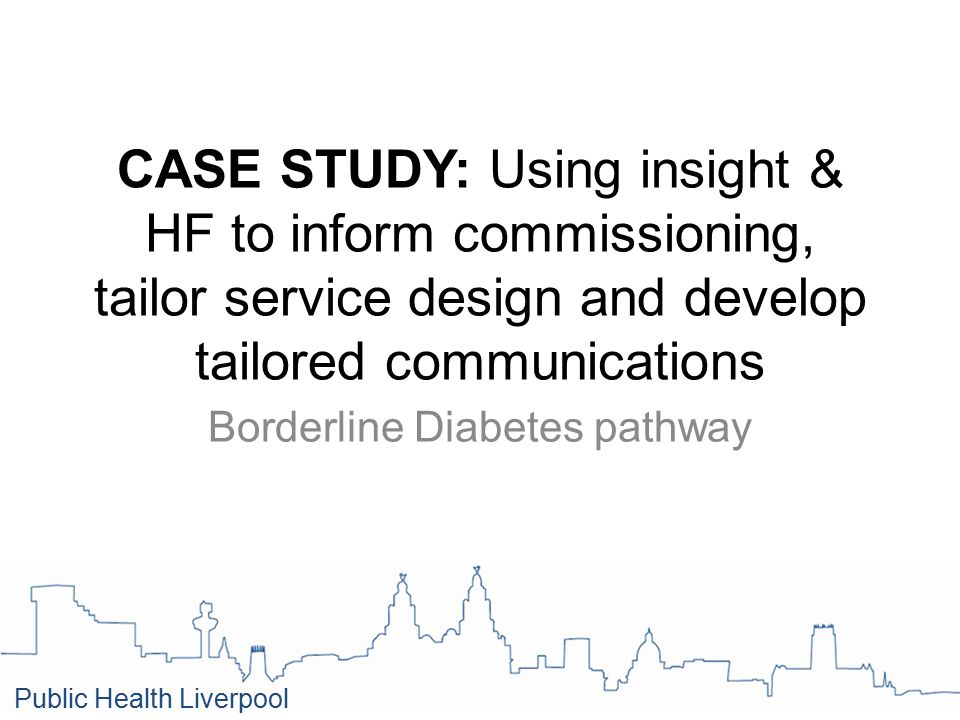 CASE STUDY: Using insight & HF to inform commissioning, tailor service design and develop tailored communications Borderline Diabetes pathway Public Health Liverpool