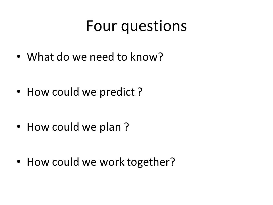 Four questions What do we need to know. How could we predict .