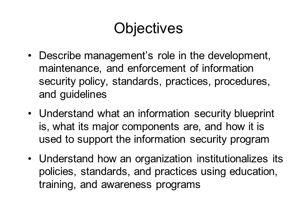 The Information Security Blueprint Basis for design, selection, and implementation of all security policies, education and training programs, and technological controls More detailed version of security framework (outline of overall information security strategy for organization) Should specify tasks to be accomplished and the order in which they are to be realized Should also serve as scalable, upgradeable, and comprehensive plan for information security needs for coming years